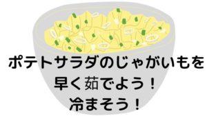 ポテトサラダのじゃがいもを早く茹でよう!冷まそう!