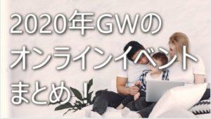 GWのオンラインイベントまとめ!