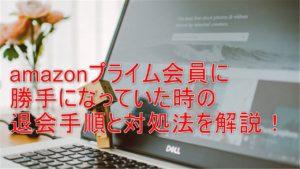 amazonプライム会員に勝手になっていた時の退会手順と対処法を解説!